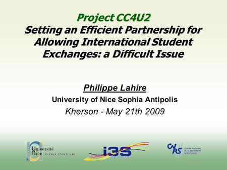 Project CC4U2 Setting an Efficient Partnership for Allowing International Student Exchanges: a Difficult Issue Philippe Lahire University of Nice Sophia.
