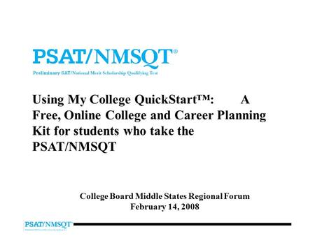 Using My College QuickStart™: A Free, Online College and Career Planning Kit for students who take the PSAT/NMSQT College Board Middle States Regional.