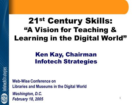 "1 21 st Century Skills: ""A Vision for Teaching & Learning in the Digital World"" Ken Kay, Chairman Infotech Strategies Web-Wise Conference on Libraries."