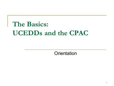 1 The Basics: UCEDDs and the CPAC Orientation. 2 Acronyms The five most common acronyms in this slideshow are: DD Act: Developmental Disabilities Assistance.