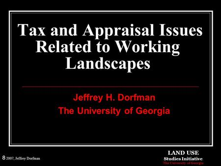 8 2007, Jeffrey Dorfman Tax and Appraisal Issues Related to Working Landscapes Jeffrey H. Dorfman The University of Georgia LAND USE Studies Initiative.