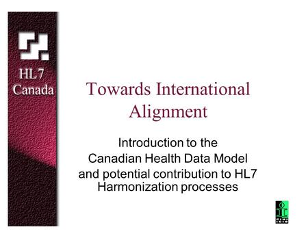 Towards International Alignment Introduction to the Canadian Health Data Model and potential contribution to HL7 Harmonization processes.