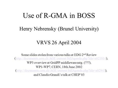 Use of R-GMA in BOSS Henry Nebrensky (Brunel University) VRVS 26 April 2004 Some slides stolen from various talks at EDG 2 nd Review (http://documents.cern.ch/AGE/current/fullAgenda.php?ida=a021814),http://documents.cern.ch/AGE/current/fullAgenda.php?ida=