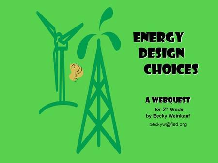 Energy Design choices A WebQuest for 5 th Grade by Becky Weinkauf