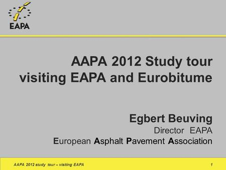 Egbert Beuving Director EAPA European Asphalt Pavement Association AAPA 2012 study tour – visiting EAPA1 AAPA 2012 Study tour visiting EAPA and Eurobitume.