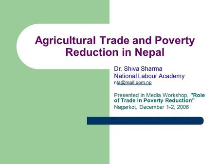 Agricultural Trade and Poverty Reduction in Nepal Dr. Shiva Sharma National Labour Academy Presented in Media Workshop, Role.