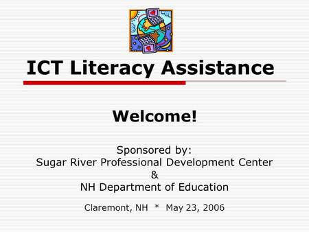 ICT Literacy Assistance Welcome! Sponsored by: Sugar River Professional Development Center & NH Department of Education Claremont, NH * May 23, 2006.