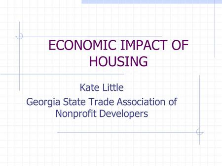 ECONOMIC IMPACT OF HOUSING Kate Little Georgia State Trade Association of Nonprofit Developers.