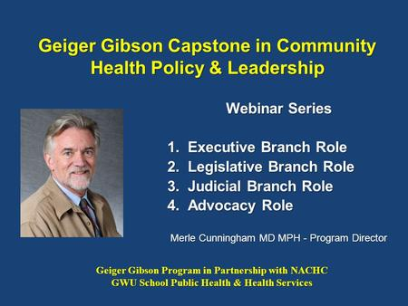 Geiger Gibson Capstone in Community Health Policy & Leadership Webinar Series 1.Executive Branch Role 2.Legislative Branch Role 3.Judicial Branch Role.