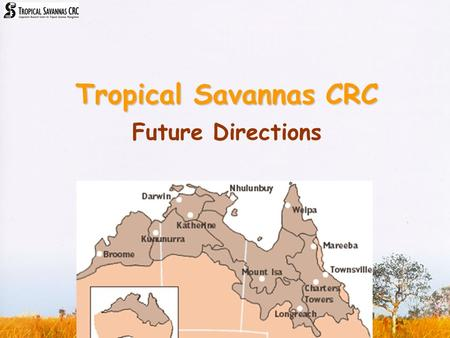 Tropical Savannas CRC Future Directions. Rationale Production, cultural & biodiversity goals all rely on a sustainable human population base; keeping.