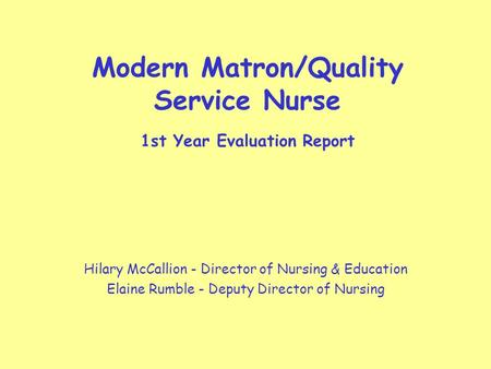 Modern Matron/Quality Service Nurse 1st Year Evaluation Report Hilary McCallion - Director of Nursing & Education Elaine Rumble - Deputy Director of Nursing.