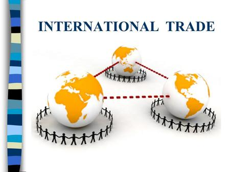INTERNATIONAL TRADE. International Trade - Definition n International trade involves the exchange of goods or services between nations. n This is described.
