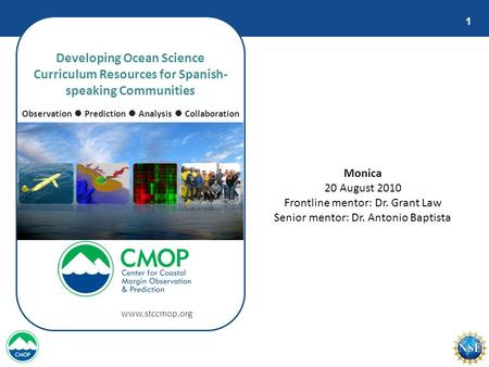 1 Developing Ocean Science Curriculum Resources for Spanish- speaking Communities Observation ● Prediction ● Analysis ● Collaboration www.stccmop.org Monica.