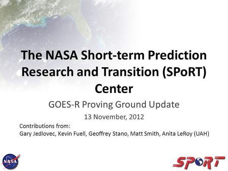 The NASA Short-term Prediction Research and Transition (SPoRT) Center GOES-R Proving Ground Update 13 November, 2012 Contributions from: Gary Jedlovec,