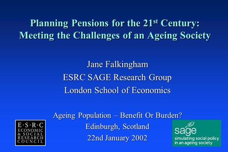 Planning Pensions for the 21 st Century: Meeting the Challenges of an Ageing Society Jane Falkingham ESRC SAGE Research Group London School of Economics.
