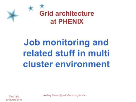 Tech talk 20th June 2003 1 Andrey Grid architecture at PHENIX Job monitoring and related stuff in multi cluster environment.