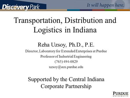 Transportation, Distribution and Logistics in Indiana Reha Uzsoy, Ph.D., P.E. Director, Laboratory for Extended Enterprises at Purdue Professor of Industrial.