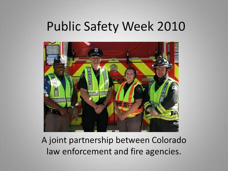 Public Safety Week 2010 A joint partnership between Colorado law enforcement and fire agencies.