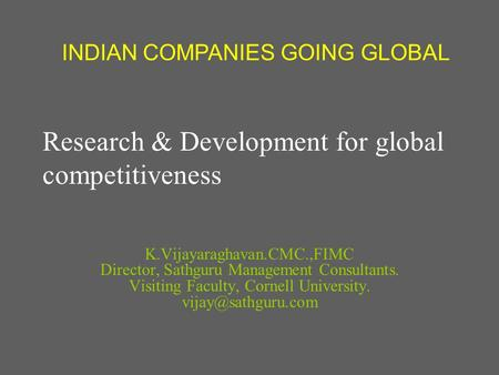 Research & Development for global competitiveness K.Vijayaraghavan.CMC.,FIMC Director, Sathguru Management Consultants. Visiting Faculty, Cornell University.