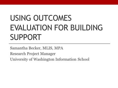 USING OUTCOMES EVALUATION FOR BUILDING SUPPORT Samantha Becker, MLIS, MPA Research Project Manager University of Washington Information School.