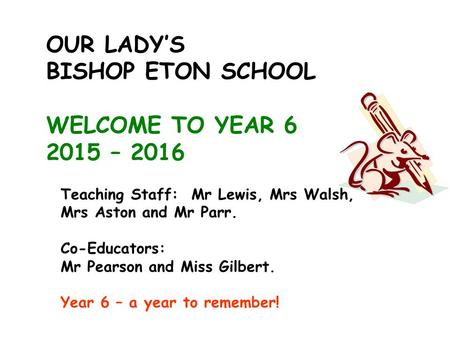 OUR LADY'S BISHOP ETON SCHOOL WELCOME TO YEAR 6 2015 – 2016 Teaching Staff: Mr Lewis, Mrs Walsh, Mrs Aston and Mr Parr. Co-Educators: Mr Pearson and Miss.