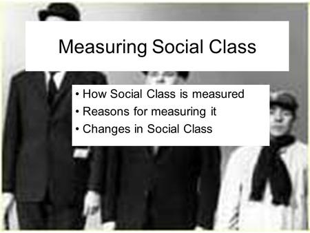Measuring Social Class How Social Class is measured Reasons for measuring it Changes in Social Class.