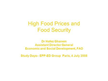 High Food Prices and Food Security Dr Hafez Ghanem Assistant Director General Economic and Social Development, FAO Study Days– EPP-ED Group Paris, 4 July.