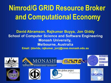 Nimrod/G GRID Resource Broker and Computational Economy David Abramson, Rajkumar Buyya, Jon Giddy School of Computer Science and Software Engineering Monash.