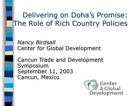 Delivering on Doha's Promise: The Role of Rich Country Policies Nancy Birdsall Center for Global Development Cancun Trade and Development Symposium September.