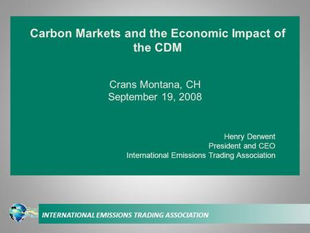 INTERNATIONAL EMISSIONS TRADING ASSOCIATION Crans Montana, CH September 19, 2008 Henry Derwent President and CEO International Emissions Trading Association.