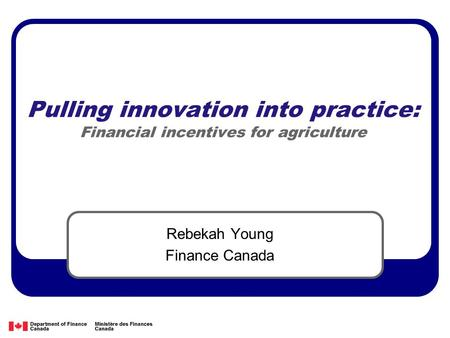 Pulling innovation into practice: Financial incentives for agriculture Rebekah Young Finance Canada.