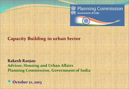 Capacity Building in urban Sector Rakesh Ranjan Adviser, Housing and Urban Affairs Planning Commission, Government of India October 21, 2013.