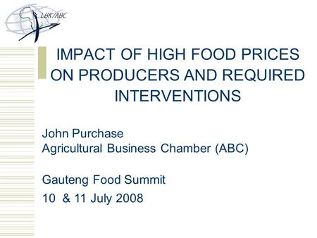IMPACT OF HIGH FOOD PRICES ON PRODUCERS AND REQUIRED INTERVENTIONS John Purchase Agricultural Business Chamber (ABC) Gauteng Food Summit 10 & 11 July 2008.