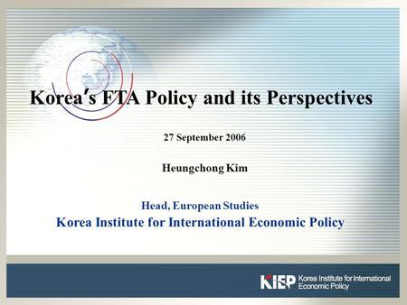 0 0 Korea ' s FTA Policy and its Perspectives 27 September 2006 Heungchong Kim Head, European Studies Korea Institute for International Economic Policy.