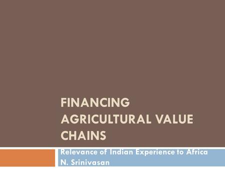FINANCING AGRICULTURAL VALUE CHAINS Relevance of Indian Experience to Africa N. Srinivasan.
