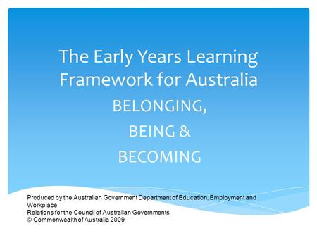 The Early Years Learning Framework for Australia BELONGING, BEING & BECOMING Produced by the Australian Government Department of Education, Employment.