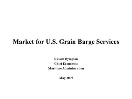 Market for U.S. Grain Barge Services Russell Byington Chief Economist Maritime Administration May 2009.