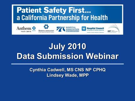 July 2010 Data Submission Webinar Cynthia Cadwell, MS CNS NP CPHQ Lindsey Wade, MPP.
