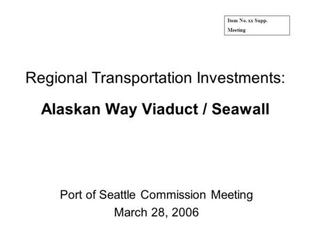 Regional Transportation Investments: Alaskan Way Viaduct / Seawall Port of Seattle Commission Meeting March 28, 2006 Item No. xx Supp. Meeting.