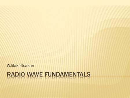 W.lilakiatsakun.  Radio Wave Fundamental  Radio Wave Attributes  RF System Component  RF Signal Propagation  RF Mathematics.