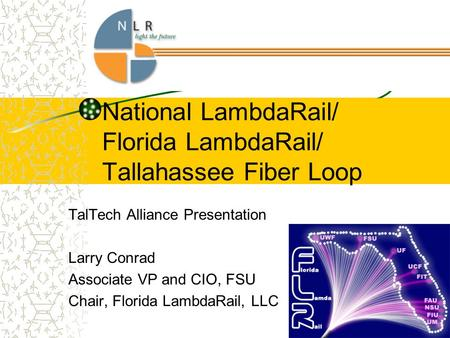 National LambdaRail/ Florida LambdaRail/ Tallahassee Fiber Loop TalTech Alliance Presentation Larry Conrad Associate VP and CIO, FSU Chair, Florida LambdaRail,