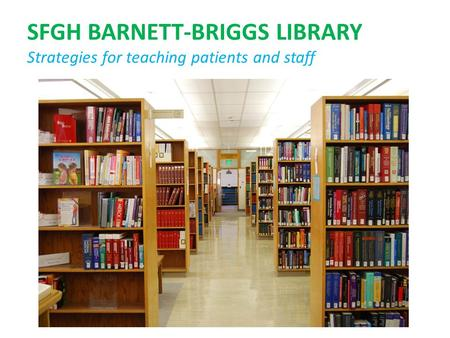 SFGH BARNETT-BRIGGS LIBRARY Strategies for teaching patients and staff.