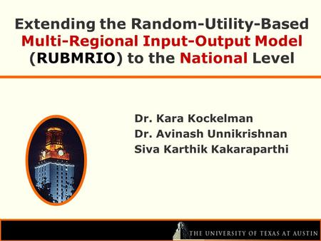 Extending the R andom- U tility- B ased Multi-Regional Input-Output Model (RUBMRIO) to the National Level Dr. Kara Kockelman Dr. Avinash Unnikrishnan Siva.