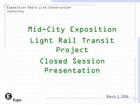 Mid-City Exposition Light Rail Transit Project Closed Session Presentation March 2, 2006 Exposition Metro Line Construction Authority.