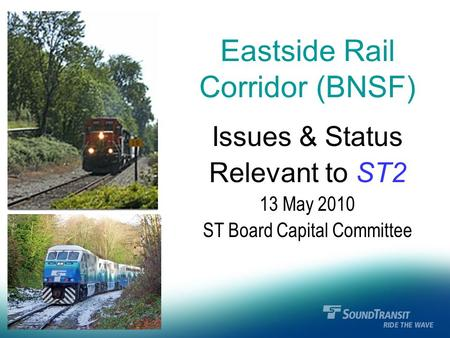 Eastside Rail Corridor (BNSF) Issues & Status Relevant to ST2 13 May 2010 ST Board Capital Committee.