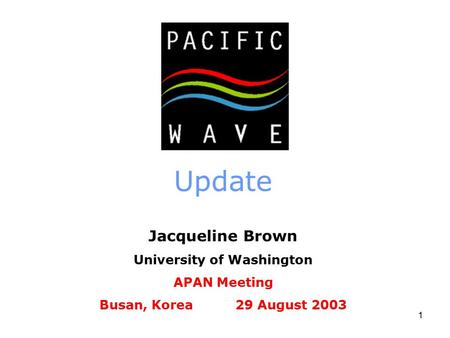 1 Update Jacqueline Brown University of Washington APAN Meeting Busan, Korea 29 August 2003.