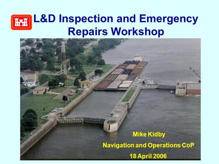 L&D Inspection and Emergency Repairs Workshop Mike Kidby Navigation and Operations CoP 18 April 2006.