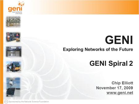 Sponsored by the National Science Foundation GENI Exploring Networks of the Future GENI Spiral 2 Chip Elliott November 17, 2009 www.geni.net.