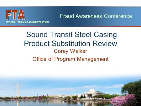 Fraud Awareness Conference FEDERAL TRANSIT ADMINISTRATION Corey Walker Office of Program Management Sound Transit Steel Casing Product Substitution Review.