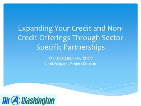 Expanding Your Credit and Non- Credit Offerings Through Sector Specific Partnerships October 16, 2013 Carol Weigand, Project Director.